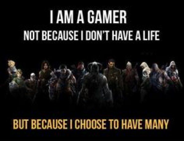 Gaming is like entering a new world with multiple life's! Gotta love GAMING!
