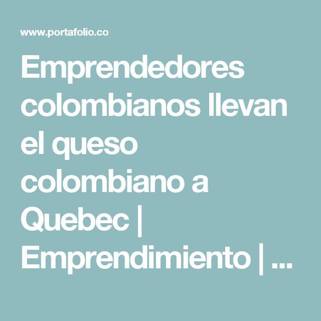 Emprendedores colombianos llevan el queso colombiano a Quebec | Emprendimiento | Negocios | Portafolio