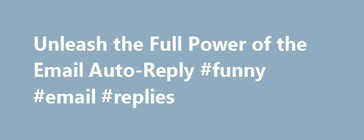 Unleash the Full Power of the Email Auto-Reply #funny #email #replies http://reply.remmont.com/unleash-the-full-power-of-the-email-auto-reply-funny-email-replies/  Unleash the Full Power of the Email Auto-Reply Global PR Director, Y Soft The death of email has been greatly exaggerated. No truer words have been spoken. In fact, Radicati Group, a technology marketing-research firm, predicts the total number of email accounts across the world is expected to increase from nearly 3.9 billion in…