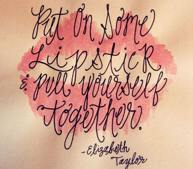 put on some lipstick & pull yourself together