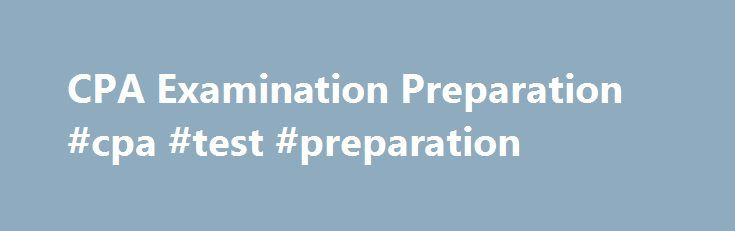 CPA Examination Preparation #cpa #test #preparation http://puerto-rico.nef2.com/cpa-examination-preparation-cpa-test-preparation/  # CPA Examination Preparation The Uniform CPA Examination is taken by those who are serious about becoming licensed public accountants in US. As the examination is quite difficult, it is essential that you prepare well for the test.This is not an entrance or competitive exam. It is an exam that is considered for granting CPA licensure and thus it is based on your…