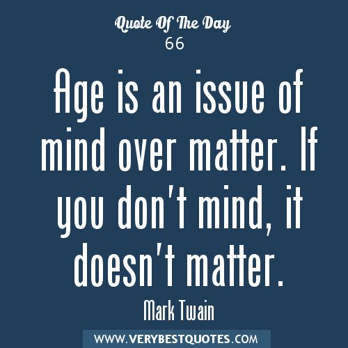 """Age is an issue of mind over matter. If you don't mind, it doesn't matter.""  ~ Mark Twain"
