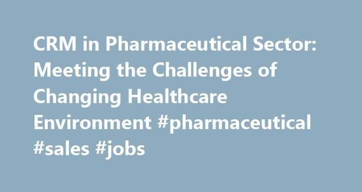CRM in Pharmaceutical Sector: Meeting the Challenges of Changing Healthcare Environment #pharmaceutical #sales #jobs http://pharma.nef2.com/2017/04/29/crm-in-pharmaceutical-sector-meeting-the-challenges-of-changing-healthcare-environment-pharmaceutical-sales-jobs/  #crm for pharma # CRM in Pharmaceutical Sector: Meeting the Challenges of Changing Healthcare Environment References Global pressures force Pharma Industry to re-think role, priorities of IT, says Datamonitor…