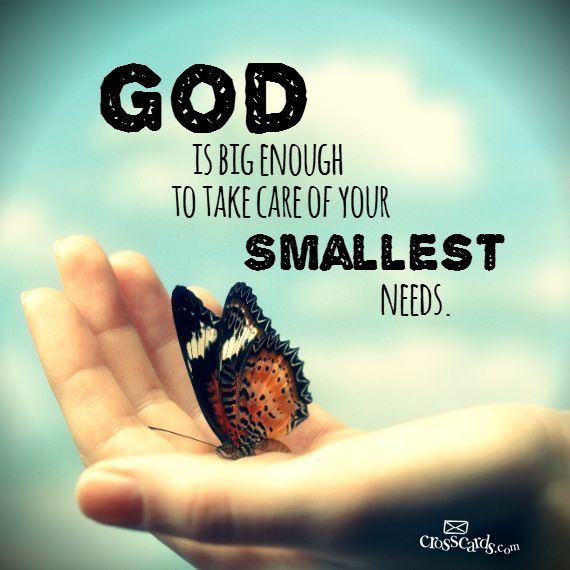 God is big enough to take care of your smallest needs.