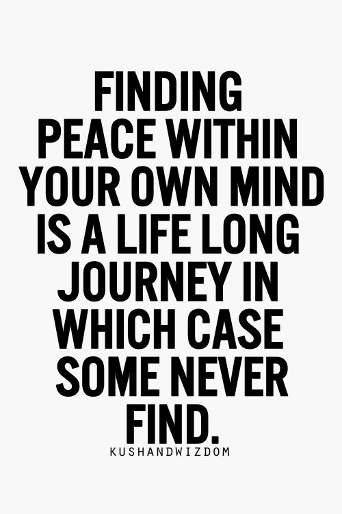 Finding peace within your own mind is a life long journey.