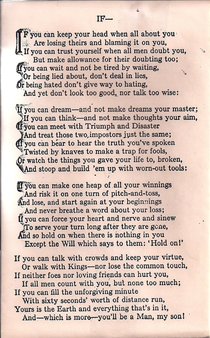 Rudyard Kiplings IF - We had this on a poster on the door of our toilet when I was growing up and when you had to linger, as you do, it gave you something to read and now all these years both I am my siblings can all recite this poem off by heart. So if you want your kids to learn poetry .....Get pinning on the back of the loo door!