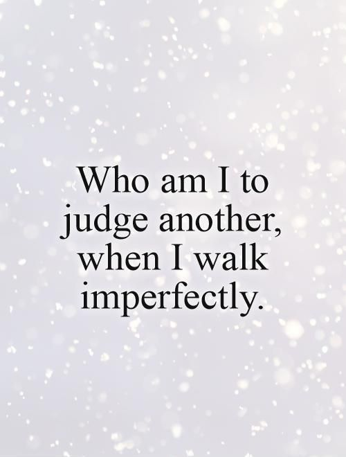 Who am I to judge another, when I walk imperfectly. Imperfection quotes on PictureQuotes.com.