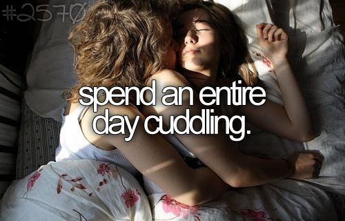 spend an entire day cuddling. I did that over Christmas break, 2012 with the love of my life. <3