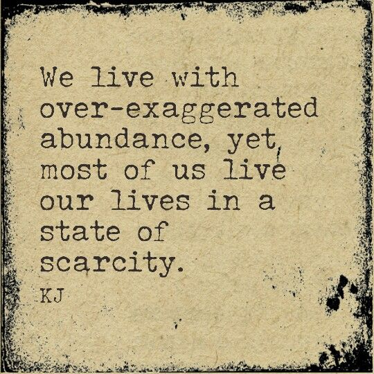 We live with over-exaggerated abundance, yet most of us live our lives in a state of scarcity. KJ
