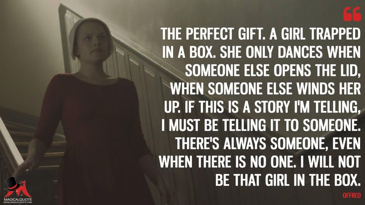 Offred: The perfect gift. A girl trapped in a box. She only dances when someone else opens the lid, when someone else winds her up. If this is a story I'm telling, I must be telling it to someone. There's always someone, even when there is no one. I will not be that girl in the box.  More on: https://www.magicalquote.com/series/the-handmaids-tale/ #Offred #TheHandmaidsTale #TheHandmaidsTaleQuotes
