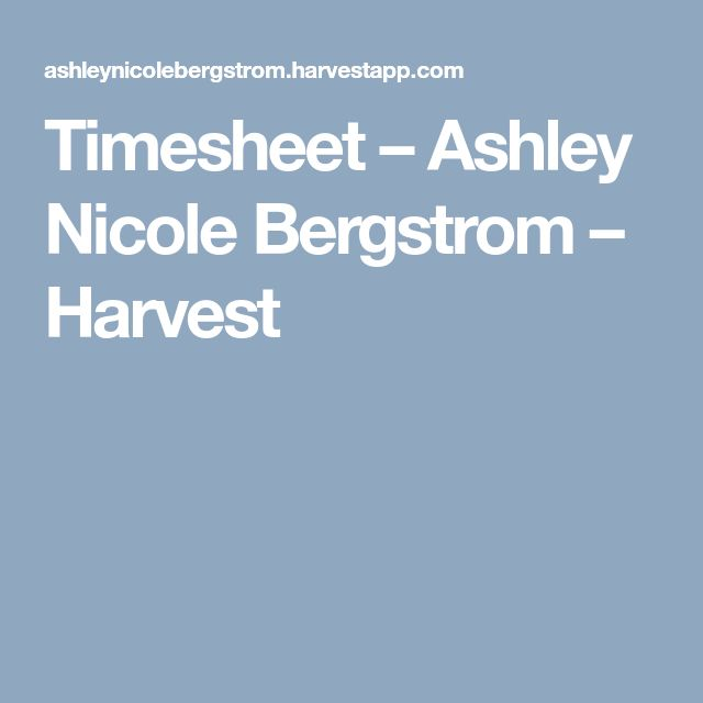Timesheet – Ashley Nicole Bergstrom – Harvest