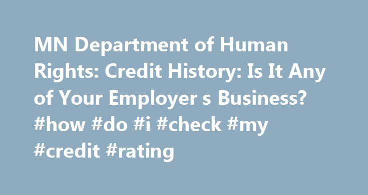 MN Department of Human Rights: Credit History: Is It Any of Your Employer s Business? #how #do #i #check #my #credit #rating http://credit.remmont.com/mn-department-of-human-rights-credit-history-is-it-any-of-your-employer-s-business-how-do-i-check-my-credit-rating/  #credit history # Credit History: Is it Any of Your Employer's Business? Could your credit score cost you a job? Read More...The post MN Department of Human Rights: Credit History: Is It Any of Your Employer s Business? #how #do…