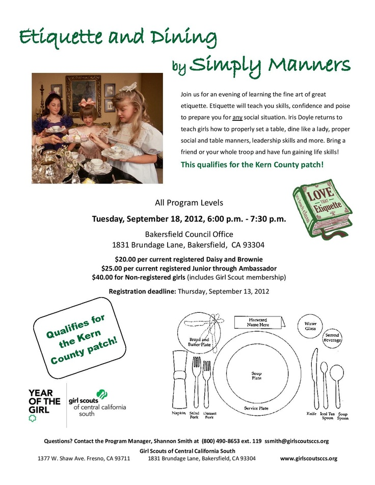 Etiquette & Dining by Simply Manners at our Bakersfield Council Office September 18, 2012 from 6:00-7:30pm. $20.00 for current registered Daisies & Brownies $25.00 for current registered Juniors through Ambassadors $40.00 for Non-registered girls (this includes Girl Scout Membership) Registration is due by September 13, 2012