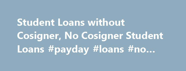 Student Loans without Cosigner, No Cosigner Student Loans #payday #loans #no #brokers http://loan.remmont.com/student-loans-without-cosigner-no-cosigner-student-loans-payday-loans-no-brokers/  #student loans without cosigner # Student Loans Without Cosigner If you want to get money for tuition¸ study material and other expenses related to your education you can apply for student loans without cosigner. These financial aids programs help you to get much needed money for your educational goals…