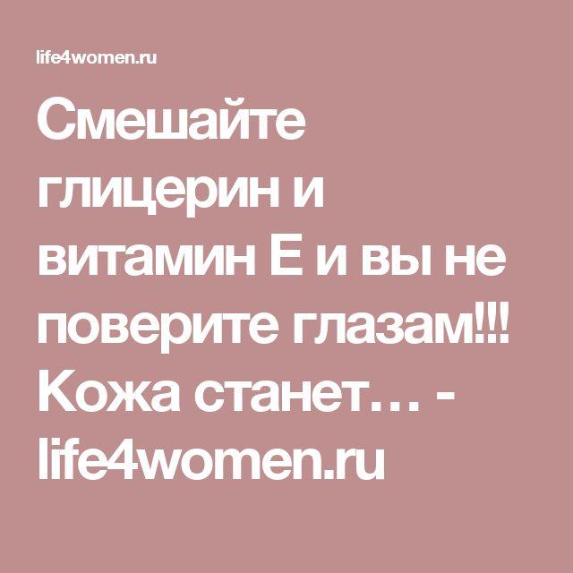 Смешайте глицерин и витамин Е и вы не поверите глазам!!! Кожа станет… - life4women.ru