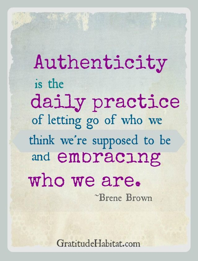 ".""Authenticity is the daily practice of letting go of who we think we're supposed to be and embracing who we are."" - Brene Brown"