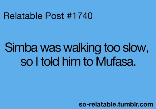 Simba was walking too slow, so I told him to Mufasa.
