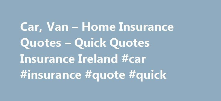 Car, Van – Home Insurance Quotes – Quick Quotes Insurance Ireland #car #insurance #quote #quick http://cameroon.remmont.com/car-van-home-insurance-quotes-quick-quotes-insurance-ireland-car-insurance-quote-quick/  # INSURANCE QUOTES MADE EASY Save Time, Save Money – Get a Quick Quote Insurance Made Easy. We talk to 14 of the leading insurers to get you the car cover you need. Regardless whether you are a new driver or a pro we will do our best to get you the best available cover at the best…