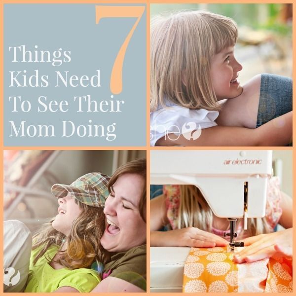 Parenting tips and tricks. 7 Things kids need to see their mom doing.