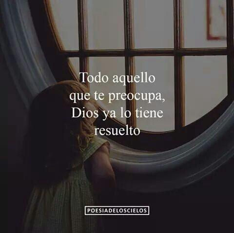 Todo aquello que te preocupa Dios ya lo tiene resuelto. #frases