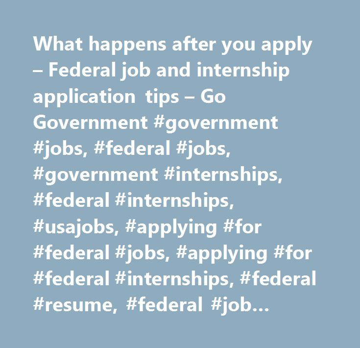 What happens after you apply – Federal job and internship application tips – Go Government #government #jobs, #federal #jobs, #government #internships, #federal #internships, #usajobs, #applying #for #federal #jobs, #applying #for #federal #internships, #federal #resume, #federal #job #application…