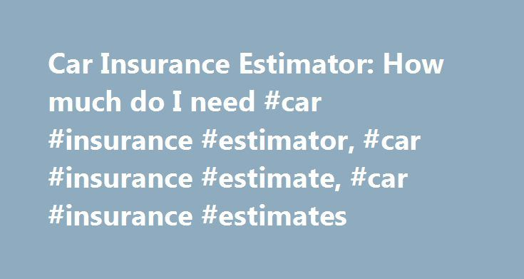 Car Insurance Estimator: How much do I need #car #insurance #estimator, #car #insurance #estimate, #car #insurance #estimates http://atlanta.remmont.com/car-insurance-estimator-how-much-do-i-need-car-insurance-estimator-car-insurance-estimate-car-insurance-estimates/  # Car Insurance Estimator Consider these coverages: Protect your Family and Assets Bodily Injury and Property Damage: $100k per person/$300k per accident/$100k property damage This coverage protects you and your assets so you…