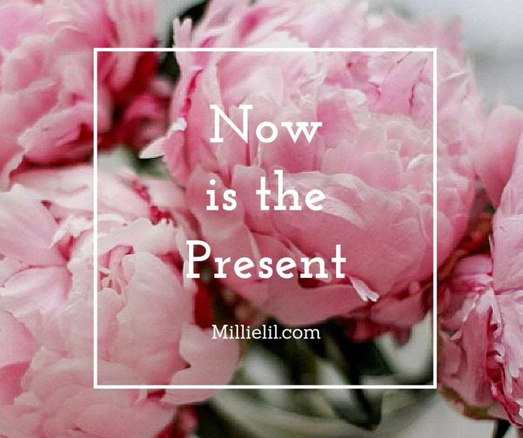 NOW is the PRESENT  NO TIME LIKE THE PRESENT  DON'T LET ANYTHING STOP YOU