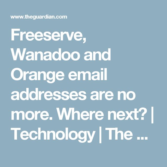 Freeserve, Wanadoo and Orange email addresses are no more. Where next? | Technology | The Guardian