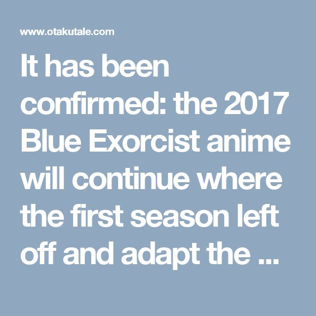 It has been confirmed: the 2017 Blue Exorcist anime will continue where the first season left off and adapt the Kyoto Impure King Arc.