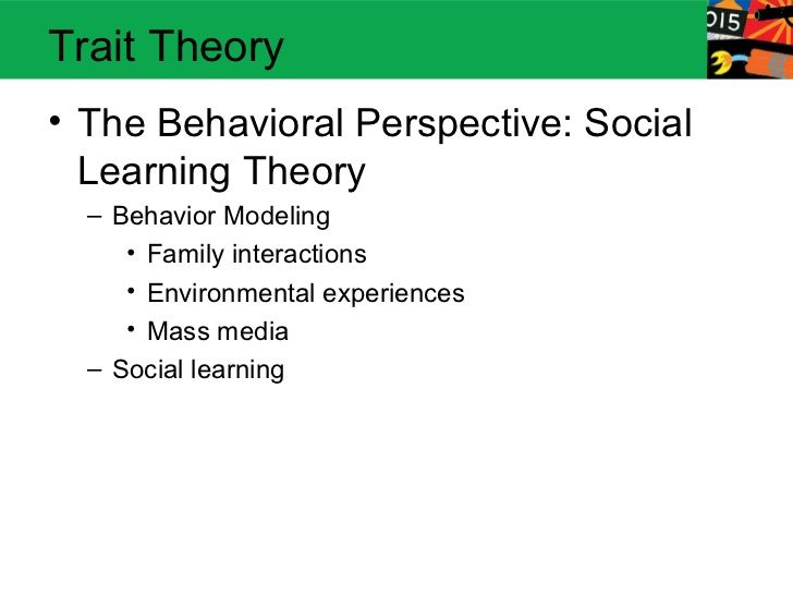 Trait Theory• The Behavioral Perspective: Social  Learning Theory  – Behavior Modeling     • Family interactions     • Env...