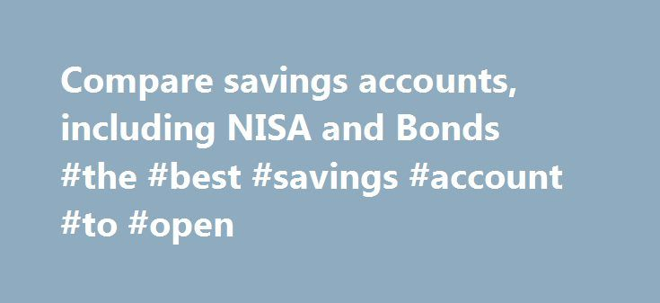 Compare savings accounts, including NISA and Bonds #the #best #savings #account #to #open http://savings.nef2.com/compare-savings-accounts-including-nisa-and-bonds-the-best-savings-account-to-open/  Compare All Savings You can compare our full range of available savings accounts using the tool below. A filter of different savings types is offered to make it easier for you to view accounts that may be suitable for your needs. To narrow down your search, click on the categories that you would…