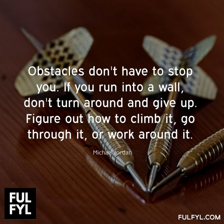 Obstacles don't have to stop you. If you run into a wall, don't turn around and give up. Figure out how to climb it, go through it, or work around it.	Michael Jordan