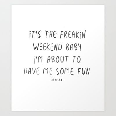 it's the freakin weekend baby i'm about to have me some fun - rkelly  freakin weekend, party, fun, hip hop, lyric, funny, song, watercolor, ink, type, typography, writing, handwritten http://society6.com/product/freakin-weekend-iza_print?curator=rendavis