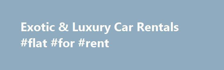Exotic & Luxury Car Rentals #flat #for #rent http://renta.remmont.com/exotic-luxury-car-rentals-flat-for-rent/  #car rental la # Los Angeles Sport, Luxury and Exotic Car Rental We are the number one premier car rental in Los Angeles, California. Why? We offer the biggest selection of exotic vehicles to fit every occasion and desire We have the most knowledgeable and personable professionals specializing in customized client care We exclusively offer the best prices for daily, weekly and…