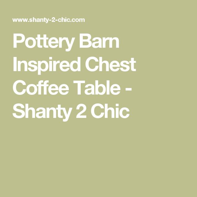 Pottery Barn Inspired Chest Coffee Table - Shanty 2 Chic