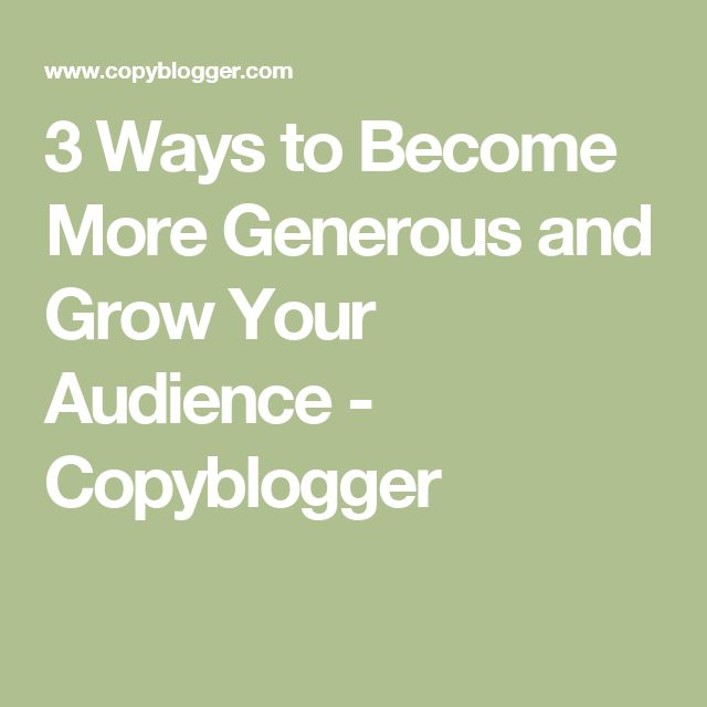 3 Ways to Become More Generous and Grow Your Audience - Copyblogger