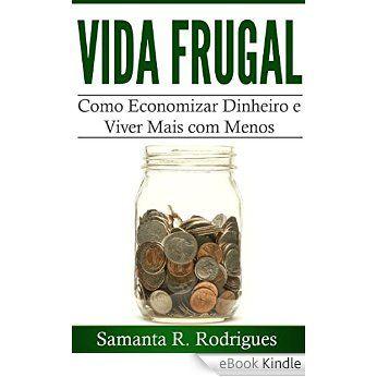 Vida Frugal: Como Economizar Dinheiro e Viver Mais com Menos eBook: Samanta R. Rodrigues: Amazon.com.br: Loja Kindle