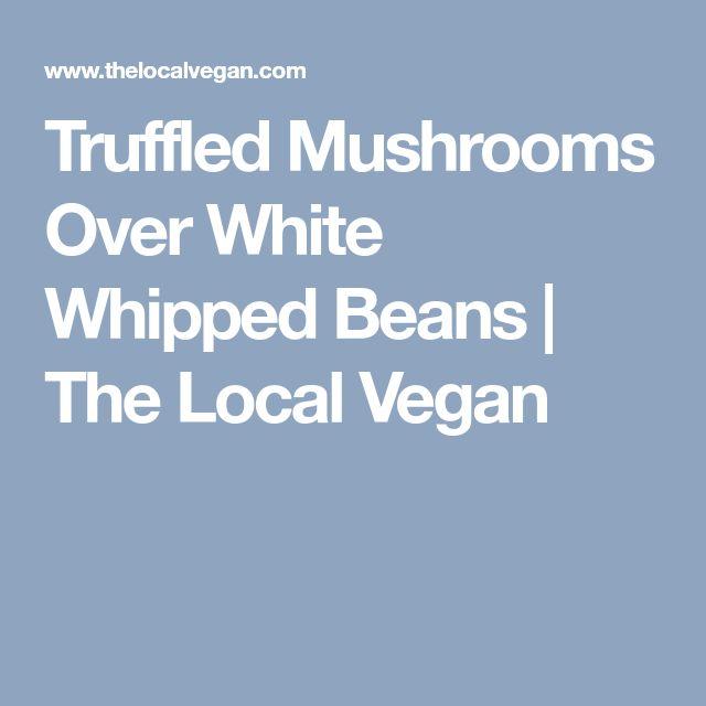 Truffled Mushrooms Over White Whipped Beans   The Local Vegan
