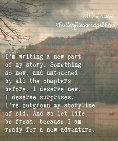 I'm writing a new part of my story.  Something so new & untouched by all the chapters before.  I deserve new.  I deserve surprises.  I've outgrown my storyline of old & so let life  be fresh because I am ready for a new adventure.