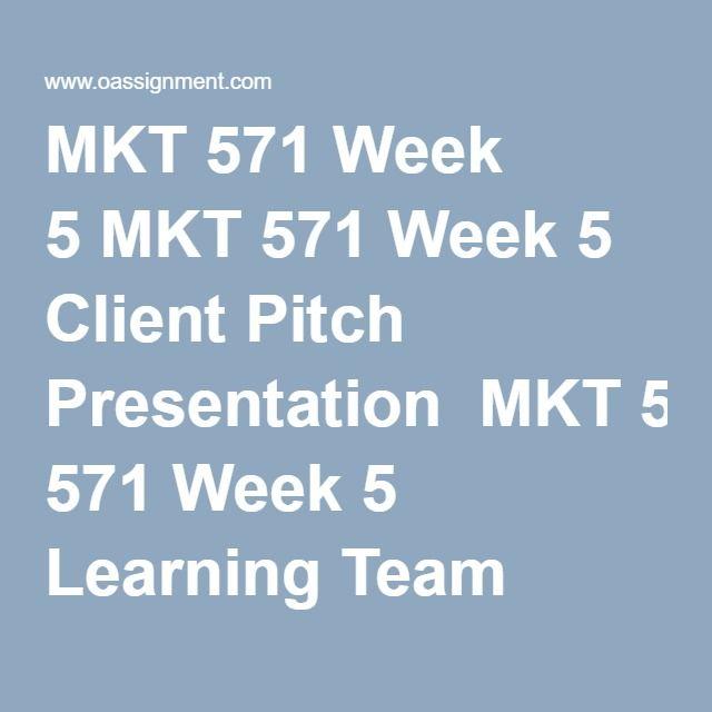MKT 571 Week 5 MKT 571 Week 5 Client Pitch Presentation  MKT 571 Week 5 Learning Team Deliverable  MKT 571 Week 5 Quiz (21 Q and A)