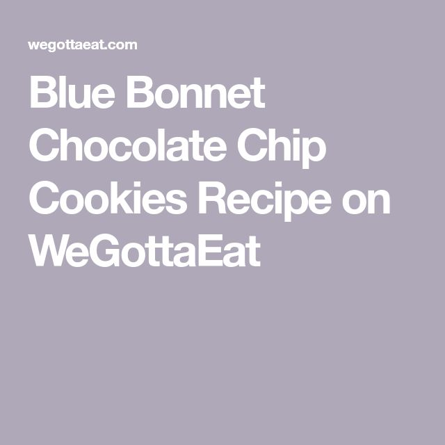 Blue Bonnet Chocolate Chip Cookies Recipe on WeGottaEat