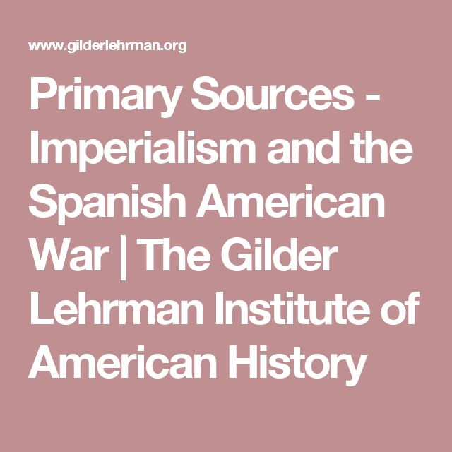 Primary Sources - Imperialism and the Spanish American War | The Gilder Lehrman Institute of American History