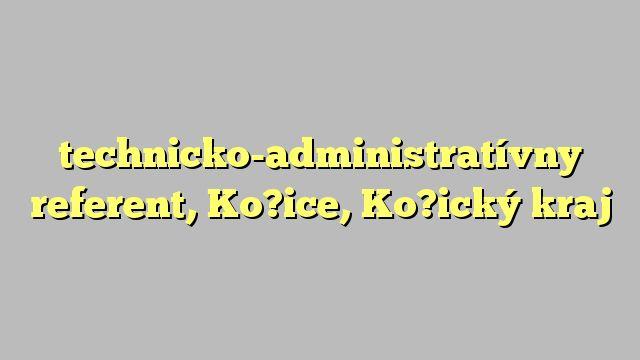 technicko-administratívny referent, Ko?ice, Ko?ický kraj