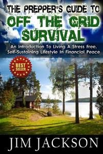 The Prepper's Guide to Off the Grid Survival: An Introduction to Living a Stress Free, Self-Sustaining Lifestyle in Financial Peace
