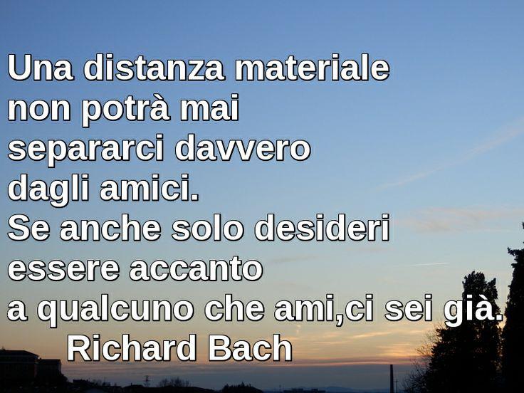 Una distanza materiale non potrà mai separarci davvero dagli amici. Se anche solo desideri essere accanto a qualcuno che ami, ci sei già. Richard Bach