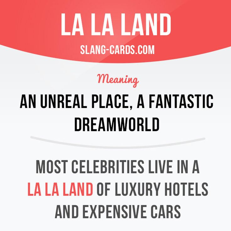 """La la land"" means an unreal place, a fantastic dreamworld.  Example: Most celebrities live in a la la land of luxury hotels and expensive cars."