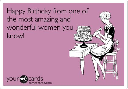 Happy Birthday from one of the most amazing and wonderful women you know!
