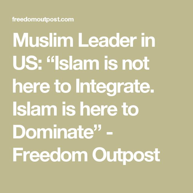 "Muslim Leader in US: ""Islam is not here to Integrate. Islam is here to Dominate"" - Freedom Outpost"