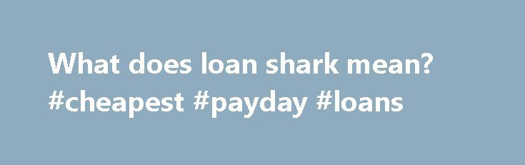What does loan shark mean? #cheapest #payday #loans http://loan-credit.nef2.com/what-does-loan-shark-mean-cheapest-payday-loans/  #loan shark # Wiktionary (0.00 / 0 votes) Rate this definition: loan shark (Noun) Someone who lends money at exorbitant rates of interest. Freebase (0.00 / 0 votes) Rate this definition: Loan shark A loan shark is a person or body that offers loans at extremely high interest rates. The term usually refers to illegal activity, but may also refer to predatory…