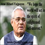 Atal Bihari Vajpayee is an Indian statesmen who was the 10th Prime Minister of India, first for 13 days in 1996 and then from 1998 to 2004. He was born on 25 December 1924 (age 92), in Gwalior.  https://www.quoteperson.com/author/atal-bihari-vajpayee